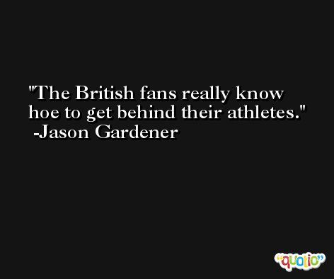 The British fans really know hoe to get behind their athletes. -Jason Gardener