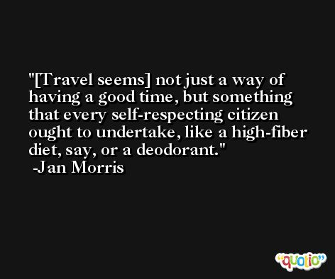 [Travel seems] not just a way of having a good time, but something that every self-respecting citizen ought to undertake, like a high-fiber diet, say, or a deodorant. -Jan Morris