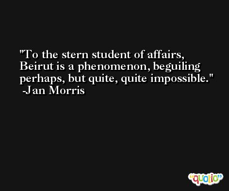 To the stern student of affairs, Beirut is a phenomenon, beguiling perhaps, but quite, quite impossible. -Jan Morris