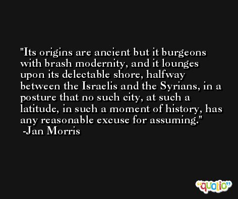 Its origins are ancient but it burgeons with brash modernity, and it lounges upon its delectable shore, halfway between the Israelis and the Syrians, in a posture that no such city, at such a latitude, in such a moment of history, has any reasonable excuse for assuming. -Jan Morris