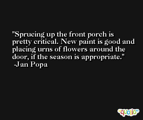 Sprucing up the front porch is pretty critical. New paint is good and placing urns of flowers around the door, if the season is appropriate. -Jan Popa