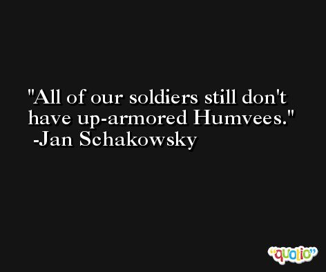 All of our soldiers still don't have up-armored Humvees. -Jan Schakowsky
