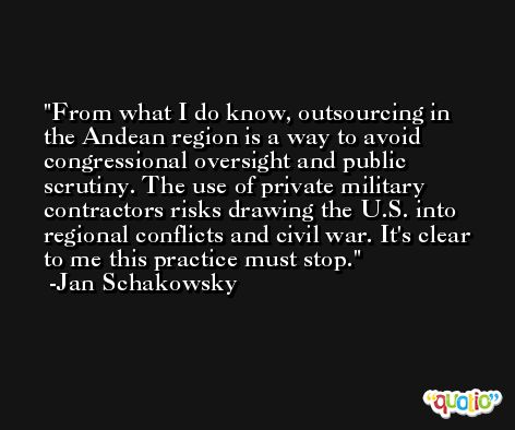 From what I do know, outsourcing in the Andean region is a way to avoid congressional oversight and public scrutiny. The use of private military contractors risks drawing the U.S. into regional conflicts and civil war. It's clear to me this practice must stop. -Jan Schakowsky