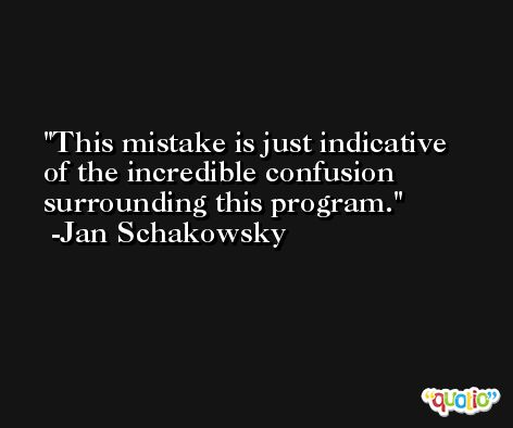 This mistake is just indicative of the incredible confusion surrounding this program. -Jan Schakowsky