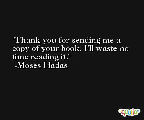 Thank you for sending me a copy of your book. I'll waste no time reading it. -Moses Hadas