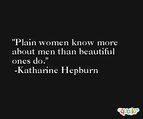 Plain women know more about men than beautiful ones do. -Katharine Hepburn