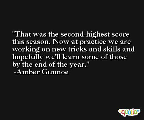 That was the second-highest score this season. Now at practice we are working on new tricks and skills and hopefully we'll learn some of those by the end of the year. -Amber Gunnoe