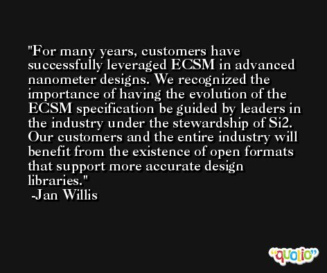For many years, customers have successfully leveraged ECSM in advanced nanometer designs. We recognized the importance of having the evolution of the ECSM specification be guided by leaders in the industry under the stewardship of Si2. Our customers and the entire industry will benefit from the existence of open formats that support more accurate design libraries. -Jan Willis