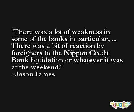 There was a lot of weakness in some of the banks in particular, ... There was a bit of reaction by foreigners to the Nippon Credit Bank liquidation or whatever it was at the weekend. -Jason James