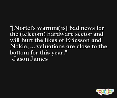 [Nortel's warning is] bad news for the (telecom) hardware sector and will hurt the likes of Ericsson and Nokia, ... valuations are close to the bottom for this year. -Jason James