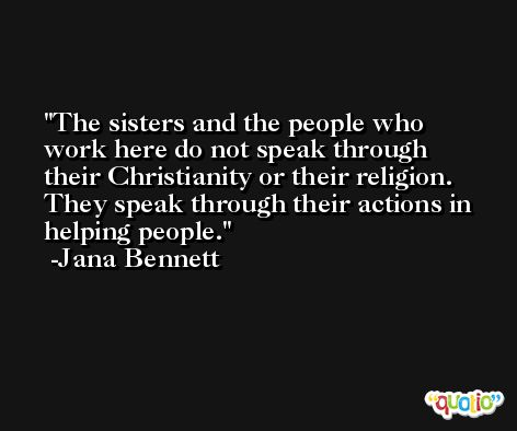 The sisters and the people who work here do not speak through their Christianity or their religion. They speak through their actions in helping people. -Jana Bennett