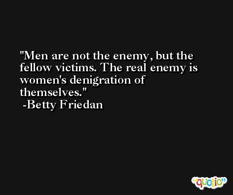 Men are not the enemy, but the fellow victims. The real enemy is women's denigration of themselves. -Betty Friedan