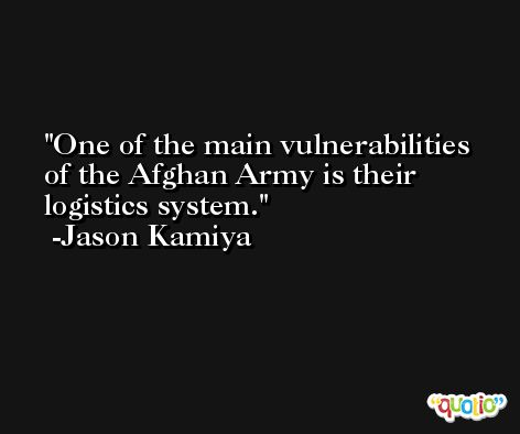 One of the main vulnerabilities of the Afghan Army is their logistics system. -Jason Kamiya