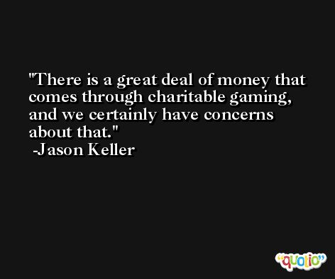 There is a great deal of money that comes through charitable gaming, and we certainly have concerns about that. -Jason Keller