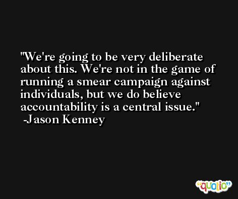 We're going to be very deliberate about this. We're not in the game of running a smear campaign against individuals, but we do believe accountability is a central issue. -Jason Kenney