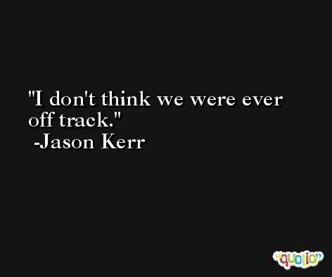 I don't think we were ever off track. -Jason Kerr