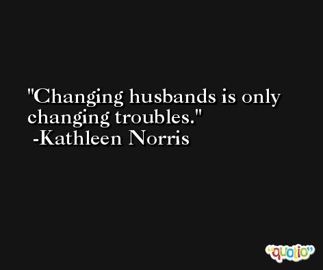 Changing husbands is only changing troubles. -Kathleen Norris