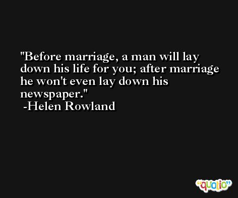 Before marriage, a man will lay down his life for you; after marriage he won't even lay down his newspaper. -Helen Rowland