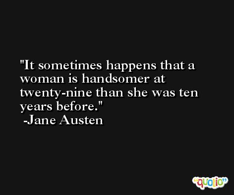 It sometimes happens that a woman is handsomer at twenty-nine than she was ten years before. -Jane Austen