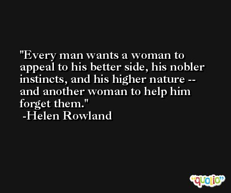 Every man wants a woman to appeal to his better side, his nobler instincts, and his higher nature -- and another woman to help him forget them. -Helen Rowland