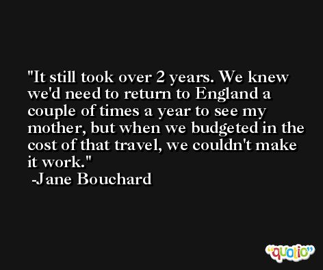 It still took over 2 years. We knew we'd need to return to England a couple of times a year to see my mother, but when we budgeted in the cost of that travel, we couldn't make it work. -Jane Bouchard