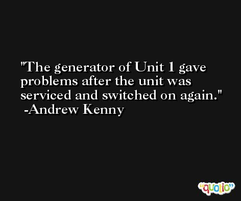 The generator of Unit 1 gave problems after the unit was serviced and switched on again. -Andrew Kenny