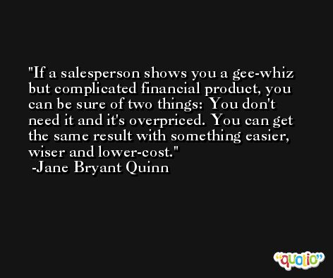 If a salesperson shows you a gee-whiz but complicated financial product, you can be sure of two things: You don't need it and it's overpriced. You can get the same result with something easier, wiser and lower-cost. -Jane Bryant Quinn