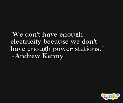 We don't have enough electricity because we don't have enough power stations. -Andrew Kenny