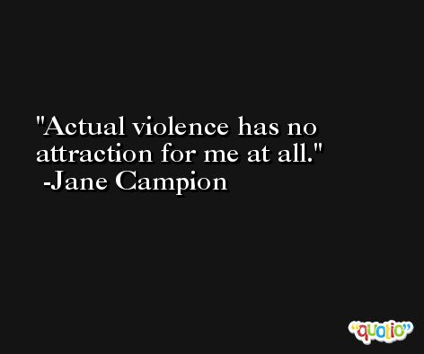 Actual violence has no attraction for me at all. -Jane Campion