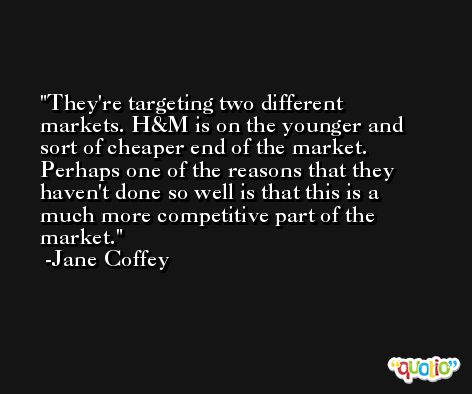 They're targeting two different markets. H&M is on the younger and sort of cheaper end of the market. Perhaps one of the reasons that they haven't done so well is that this is a much more competitive part of the market. -Jane Coffey