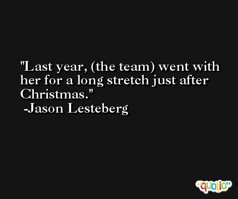Last year, (the team) went with her for a long stretch just after Christmas. -Jason Lesteberg