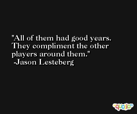 All of them had good years. They compliment the other players around them. -Jason Lesteberg