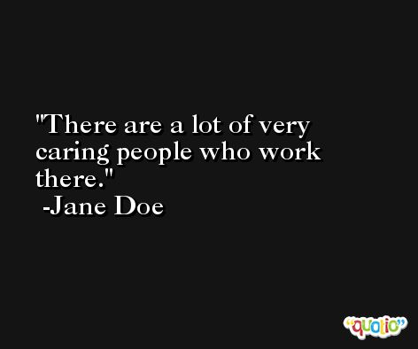 There are a lot of very caring people who work there. -Jane Doe