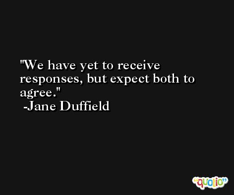 We have yet to receive responses, but expect both to agree. -Jane Duffield