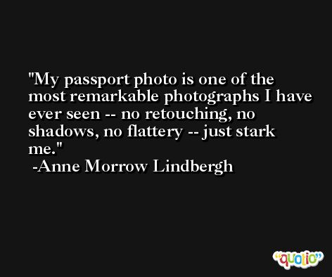 My passport photo is one of the most remarkable photographs I have ever seen -- no retouching, no shadows, no flattery -- just stark me. -Anne Morrow Lindbergh