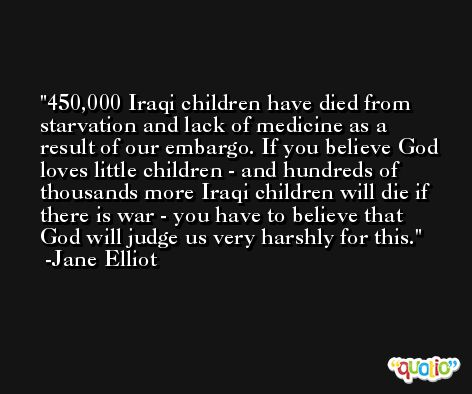 450,000 Iraqi children have died from starvation and lack of medicine as a result of our embargo. If you believe God loves little children - and hundreds of thousands more Iraqi children will die if there is war - you have to believe that God will judge us very harshly for this. -Jane Elliot
