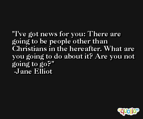 I've got news for you: There are going to be people other than Christians in the hereafter. What are you going to do about it? Are you not going to go? -Jane Elliot