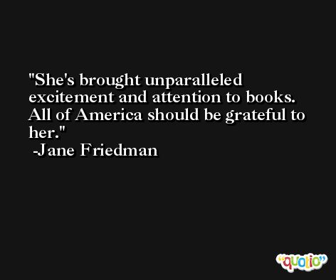 She's brought unparalleled excitement and attention to books. All of America should be grateful to her. -Jane Friedman