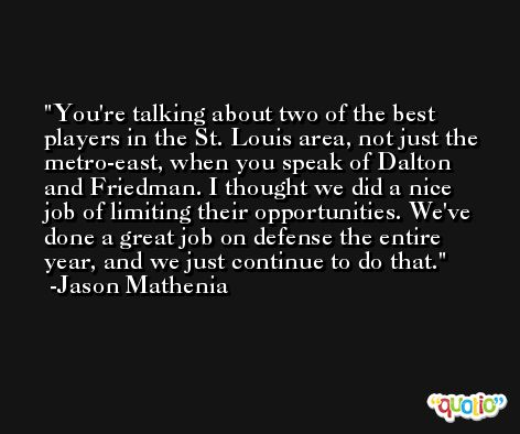 You're talking about two of the best players in the St. Louis area, not just the metro-east, when you speak of Dalton and Friedman. I thought we did a nice job of limiting their opportunities. We've done a great job on defense the entire year, and we just continue to do that. -Jason Mathenia