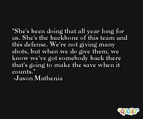 She's been doing that all year long for us. She's the backbone of this team and this defense. We're not giving many shots, but when we do give them, we know we've got somebody back there that's going to make the save when it counts. -Jason Mathenia