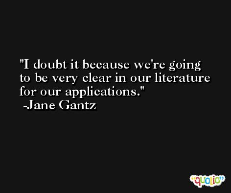 I doubt it because we're going to be very clear in our literature for our applications. -Jane Gantz