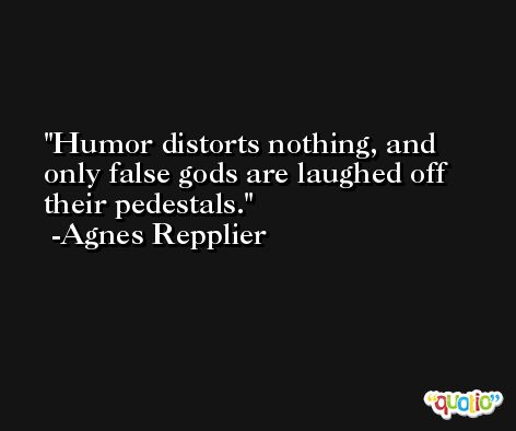 Humor distorts nothing, and only false gods are laughed off their pedestals. -Agnes Repplier
