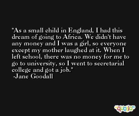 As a small child in England, I had this dream of going to Africa. We didn't have any money and I was a girl, so everyone except my mother laughed at it. When I left school, there was no money for me to go to university, so I went to secretarial college and got a job. -Jane Goodall