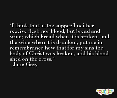 I think that at the supper I neither receive flesh nor blood, but bread and wine; which bread when it is broken, and the wine when it is drunken, put me in remembrance how that for my sins the body of Christ was broken, and his blood shed on the cross. -Jane Grey