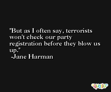 But as I often say, terrorists won't check our party registration before they blow us up. -Jane Harman