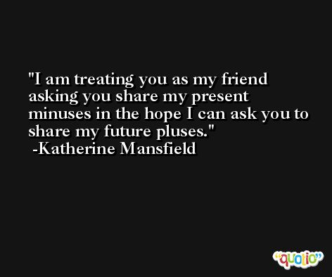 I am treating you as my friend asking you share my present minuses in the hope I can ask you to share my future pluses. -Katherine Mansfield