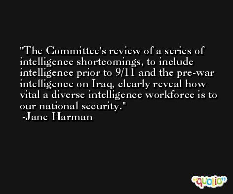 The Committee's review of a series of intelligence shortcomings, to include intelligence prior to 9/11 and the pre-war intelligence on Iraq, clearly reveal how vital a diverse intelligence workforce is to our national security. -Jane Harman