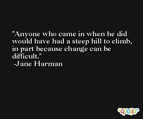 Anyone who came in when he did would have had a steep hill to climb, in part because change can be difficult. -Jane Harman