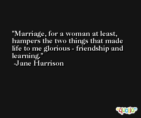 Marriage, for a woman at least, hampers the two things that made life to me glorious - friendship and learning. -Jane Harrison