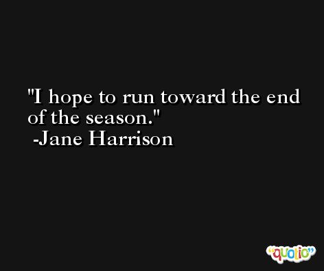 I hope to run toward the end of the season. -Jane Harrison